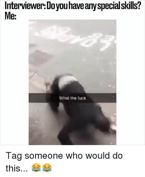 Memes, Fuck, and Tag Someone: Interviewer:Doyouhaveanyspecialskills?  Me:  What the fuck Tag someone who would do this... 😂😂