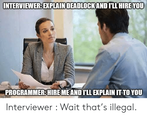 hire: INTERVIEWER: EXPLAINDEADLOCKAND ILL HIRE YOU  PROGRAMMER:HIRE MEAND ILL EXPLAIN IT TO YOU Interviewer : Wait that's illegal.