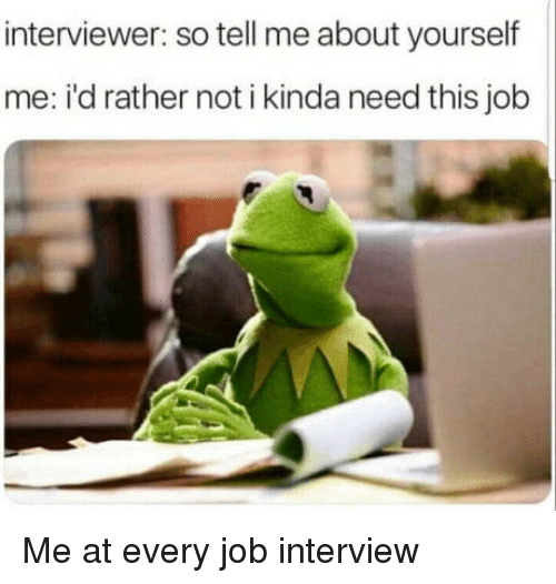Job Interview, Job, and Interview: interviewer: so tell me about yourself  me: i'd rather not i kinda need this job Me at every job interview
