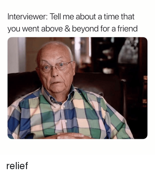 Time, Dank Memes, and Friend: Interviewer: Tell me about a time that  you went above & beyond for a friend relief