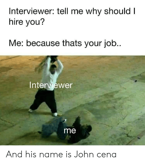And His Name Is John Cena, John Cena, and Reddit: Interviewer: tell me why should I  hire you?  Me: because thats your job..  Interviewer  me And his name is John cena