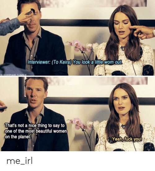 Beautiful, Yeah, and Fuck: Interviewer: (To Keira) You look a little wom out  OCKSEEABE TUMan  That's not a nice thing to say to  one of the most beautiful women  on the planet.  Yeah, fuck youl me_irl
