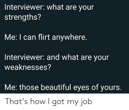 Of Yours: Interviewer: what are your  strengths?  Me: I can flirt anywhere.  Interviewer: and what are your  weaknesses?  Me: those beautiful eyes of yours. That's how I got my job