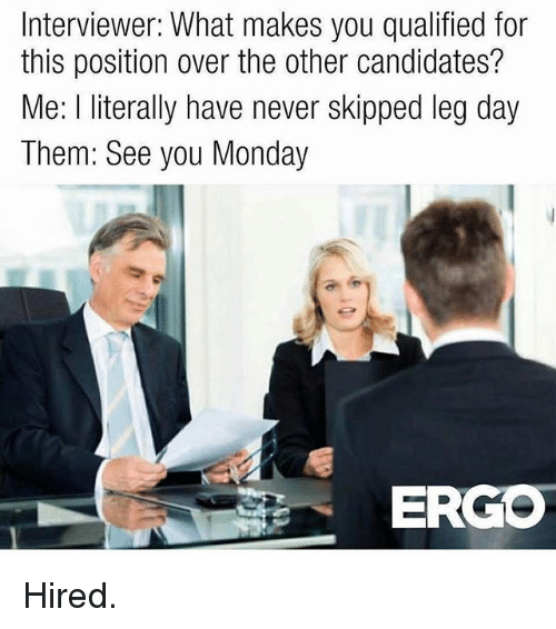 Legs Day: Interviewer: What makes you qualified for  this position over the other candidates?  Me: l literally have never skipped leg day  Them: See you Monday  ERGO Hired.