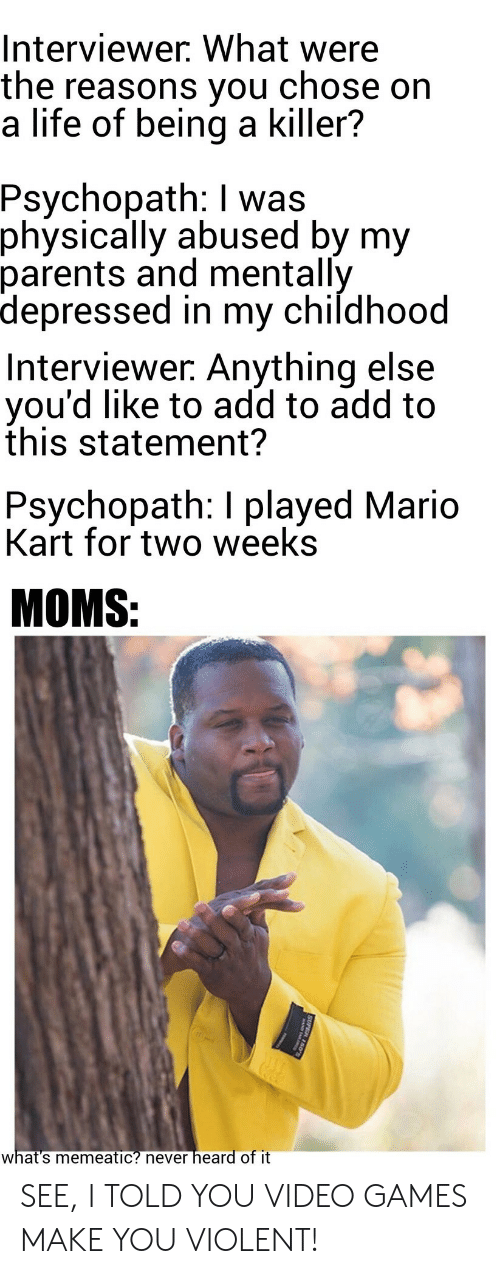 psychopath: Interviewer. What were  the reasons you  a life of being a killer?  chose on  Psychopath: I was  physically abused by my  parents and mentally  depressed in my childhood  Interviewer. Anything else  you'd like to add to add to  this statement?  Psychopath: I played Mario  Kart for two weeks  MOMS:  heard of it  what's memeatic? never  SUPER 150 SEE, I TOLD YOU VIDEO GAMES MAKE YOU VIOLENT!