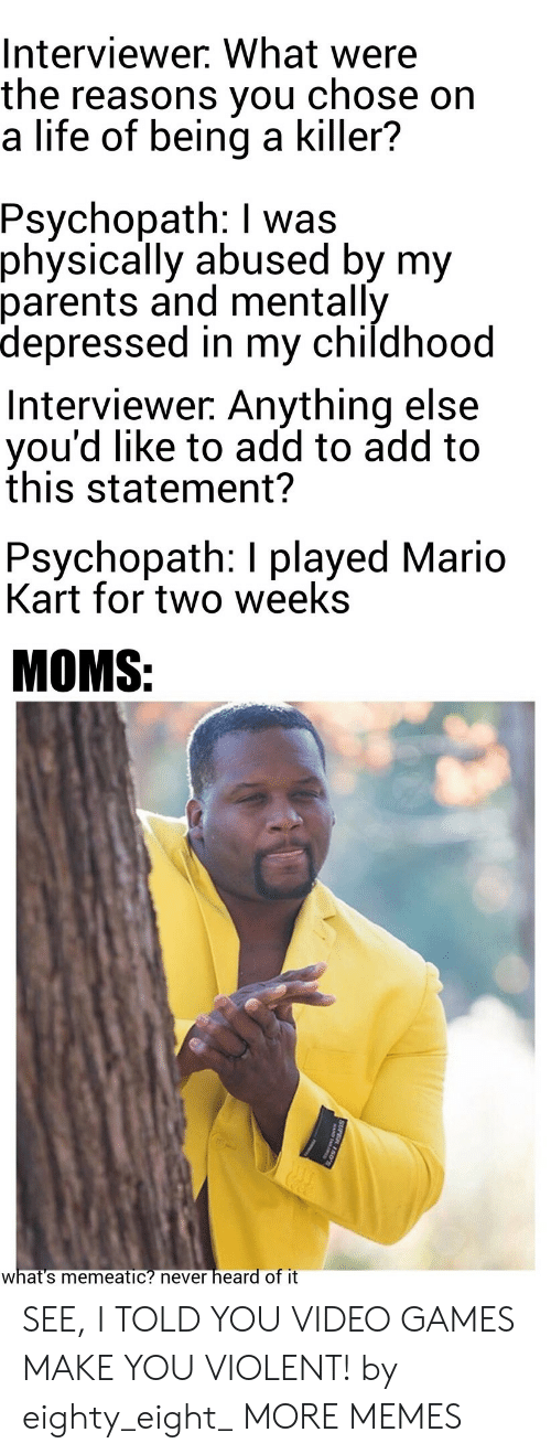 Dank, Life, and Mario Kart: Interviewer. What were  the reasons you  a life of being a killer?  chose on  Psychopath: I was  physically abused by my  parents and mentally  depressed in my childhood  Interviewer. Anything else  you'd like to add to add to  this statement?  Psychopath: I played Mario  Kart for two weeks  MOMS:  heard of it  what's memeatic? never  SUPER 150 SEE, I TOLD YOU VIDEO GAMES MAKE YOU VIOLENT! by eighty_eight_ MORE MEMES
