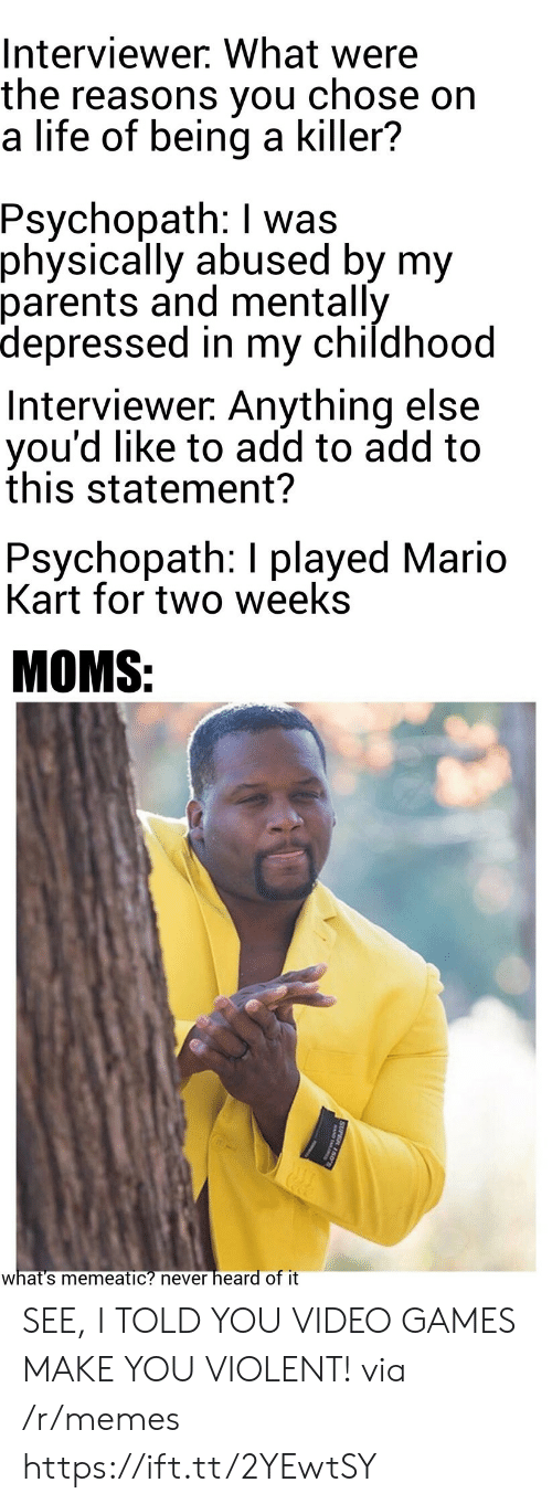 psychopath: Interviewer. What were  the reasons you  a life of being a killer?  chose on  Psychopath: I was  physically abused by my  parents and mentally  depressed in my childhood  Interviewer. Anything else  you'd like to add to add to  this statement?  Psychopath: I played Mario  Kart for two weeks  MOMS:  heard of it  what's memeatic? never  SUPER 150 SEE, I TOLD YOU VIDEO GAMES MAKE YOU VIOLENT! via /r/memes https://ift.tt/2YEwtSY