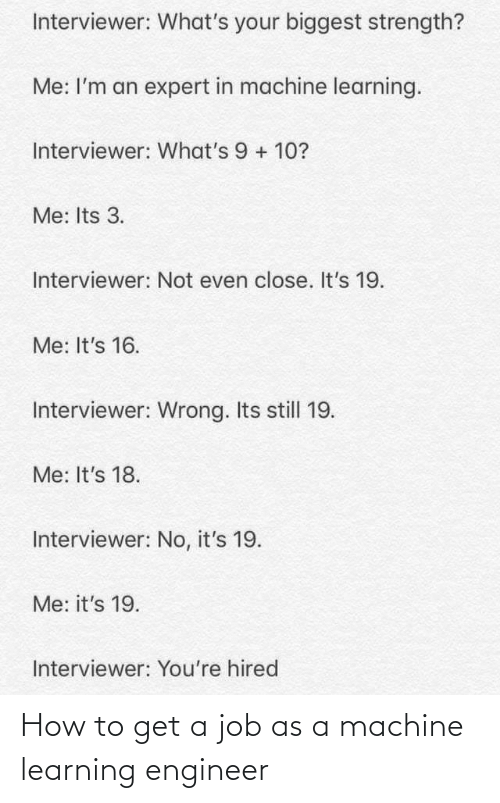 Im An: Interviewer: What's your biggest strength?  Me: I'm an expert in machine learning.  Interviewer: What's 9 + 10?  Me: Its 3.  Interviewer: Not even close. It's 19.  Me: It's 16.  Interviewer: Wrong. Its still 19.  Me: It's 18.  Interviewer: No, it's 19.  Me: it's 19.  Interviewer: You're hired How to get a job as a machine learning engineer