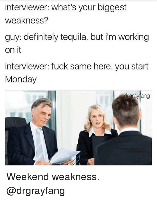 weekender: interviewer: what's your biggest  weakness?  guy: definitely tequila, but i'm working  on it  interviewer: fuck same here. you start  Monday  teng Weekend weakness. @drgrayfang
