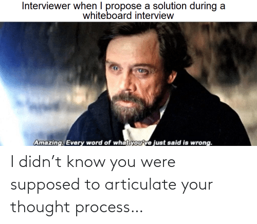 Process: Interviewer when I propose a solution during a  whiteboard interview  Amazing. Every word of what you've just said is wrong. I didn't know you were supposed to articulate your thought process…