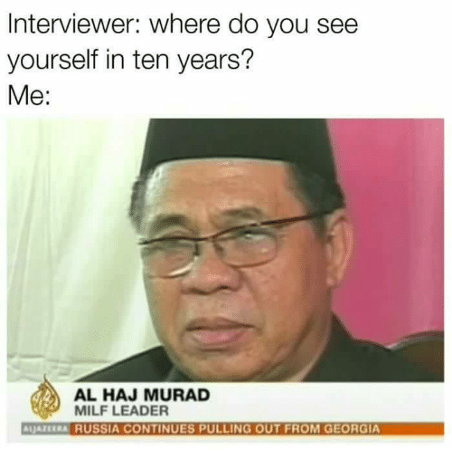 Milfe: Interviewer: Where do you see  yourself in ten years?  Me  AL HAJ MURAD  MILF LEADER  ALJATERRA RUSSIA CONTINUES PULLING OUT FROM GEORGIA