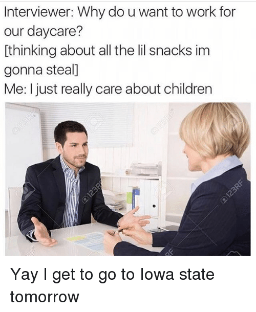 iowa state: Interviewer: Why do uwant to work for  our daycare?  thinking about all the lil snacks im  gonna steal]  Me: I just really care about children Yay I get to go to Iowa state tomorrow