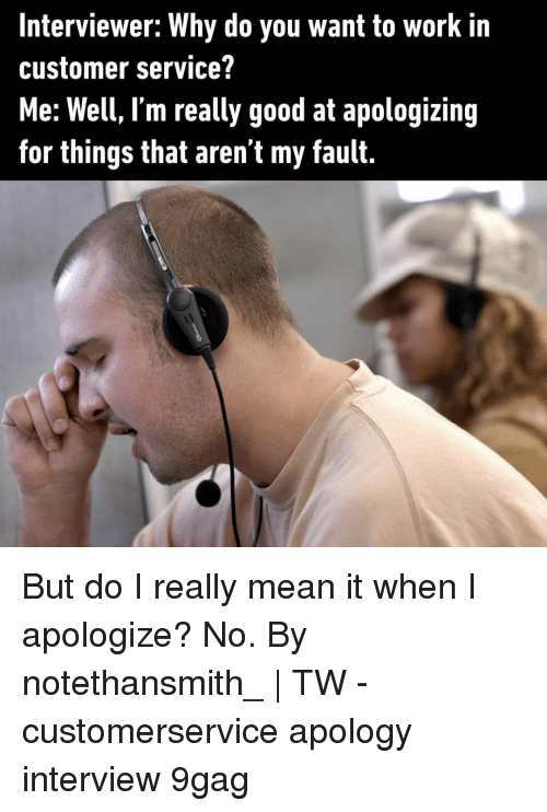 9gag, Memes, and Work: Interviewer: Why do you want to work in  customer service?  Me: Well, l'm really good at apologizing  for things that aren t my fault. But do I really mean it when I apologize? No.⠀ By notethansmith_ | TW⠀ -⠀ customerservice apology interview 9gag