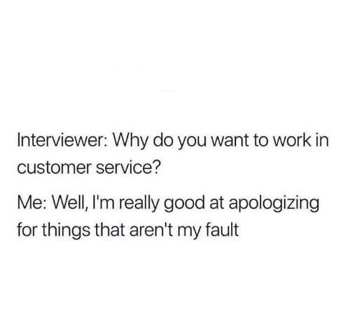 apologizing: Interviewer: Why do you want to work in  customer service?  Me: Well, l'm really good at apologizing  for things that aren't my fault