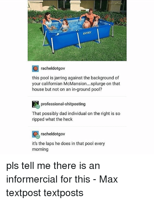 Dad, Memes, and House: INTEX  O racheldotgov  this pool is jarring against the background of  your californian McMansion....splurge on that  house but not on an in-ground pool?  professional-shitposting  That possibly dad individual on the right is so  ripped what the heck  racheldotgov  it's the laps he does in that pool every  morning pls tell me there is an informercial for this - Max textpost textposts