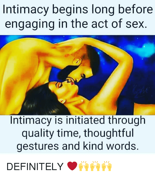 initiation: Intimacy begins long before  engaging in the act of sex.  Intimacy is initiated through  quality time, thoughtful  gestures and kind words DEFINITELY ❤️🙌🙌🙌