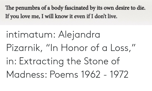 "honor: intimatum: Alejandra Pizarnik, ""In Honor of a Loss,"" in: Extracting the Stone of Madness: Poems 1962 - 1972"