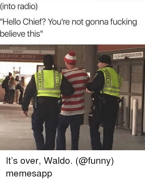 "Avenue: (into radio)  ""Hello Chief? You're not gonna fucking  believe this""  DUDLEY  ATLANTIC AVENUE It's over, Waldo. (@funny) memesapp"