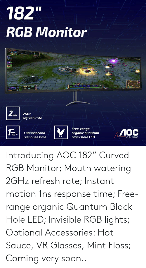"""aoc: Introducing AOC 182"""" Curved RGB Monitor; Mouth watering 2GHz refresh rate; Instant motion 1ns response time; Free-range organic Quantum Black Hole LED; Invisible RGB lights; Optional Accessories: Hot Sauce, VR Glasses, Mint Floss; Coming very soon.."""