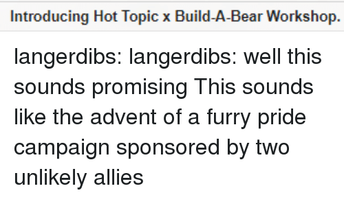 Promising: Introducing Hot Topic x Build-A-Bear Workshop. langerdibs:  langerdibs: well this sounds promising This sounds like the advent of a furry pride campaign sponsored by two unlikely allies
