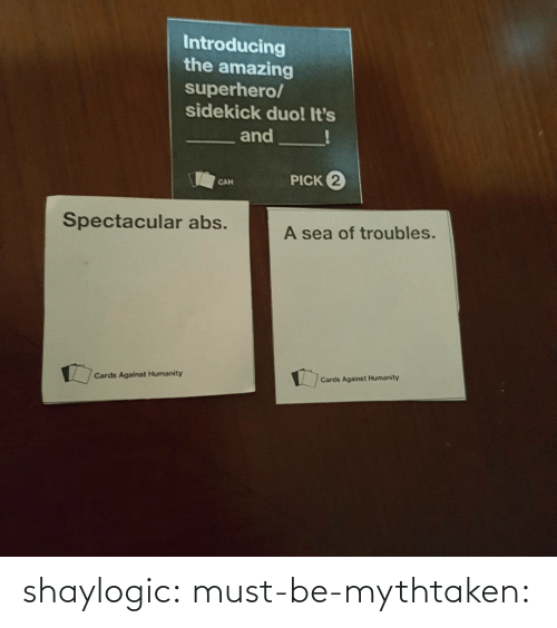 Introducing: Introducing  the amazing  superhero/  sidekick duo! It's  and  PICK 2  CAN  Spectacular abs.  A sea of troubles.  Cards Against Humanity  Cards Against Humanity shaylogic: must-be-mythtaken: