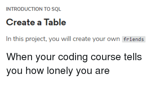 sql: INTRODUCTION TO SQL  Create a Table  In this project, you will create your own friends When your coding course tells you how lonely you are