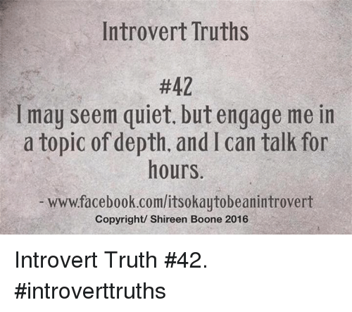 booning: Introvert Truths  #42  l may seem quiet. but engage me in  a topic of depth, and l can talk for  hours  www.facebook.com/itsokaytobeanintrovert  Copyright/ Shireen Boone 2016 Introvert Truth #42.  #introverttruths