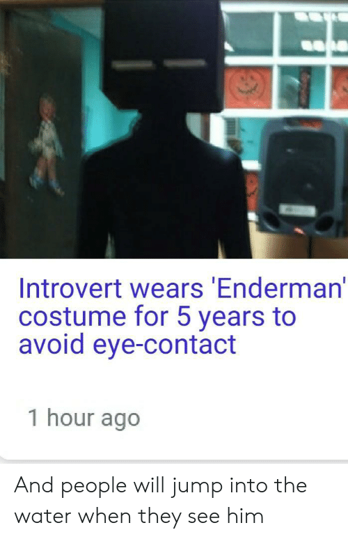 avoid-eye-contact: Introvert wears Enderman'  costume for 5 years to  avoid eye-contact  1 hour ago And people will jump into the water when they see him