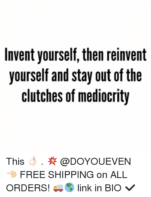 inventive: Invent yourself, then reinvent  yourself and stay out of the  clutches of mediocrity This 👌🏻 . 💥 @DOYOUEVEN 👈🏼 FREE SHIPPING on ALL ORDERS! 🚚🌎 link in BIO ✔️