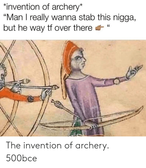 """invention: """"invention of archery*  """"Man I really wanna stab this nigga,  but he way tf over there"""" The invention of archery. 500bce"""