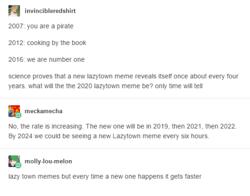 Lazy, Meme, and Memes: invincibleredshirt  2007: you are a pirate  2012: cooking by the book  2016: we are number one  W  science proves that a new lazytown meme reveals itself once about every four  years. what will the the 2020 lazytown meme be? only time will tell  meckamecha  No, the rate is increasing. The new one will be in 2019, then 2021, then 2022  By 2024 we could be seeing a new Lazytown meme every six hours.  molly-lou-melon  lazy town memes but every time a new one happens it gets faster