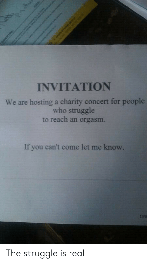 Invitation: INVITATION  We are hosting a charity concert for people  who struggle  to reach an orgasm.  If you can't come let me know.  13.0  Pndhe  SONATURE  DATE  Sah as o The struggle is real