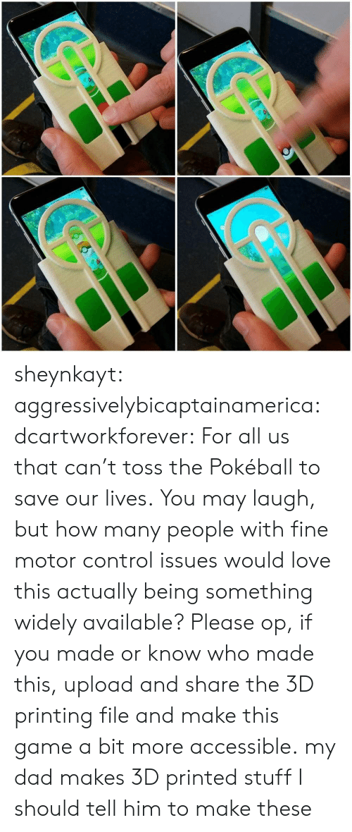 Stuff I: io sheynkayt:  aggressivelybicaptainamerica:  dcartworkforever:  For all us that can't toss the Pokéball to save our lives.  You may laugh, but how many people with fine motor control issues would love this actually being something widely available? Please op, if you made or know who made this, upload and share the 3D printing file and make this game a bit more accessible.  my dad makes 3D printed stuff I should tell him to make these