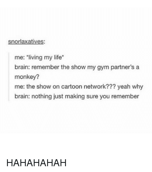 Cartoon Network, Gym, and Life: IOM  me: living my life  brain: remember the show my gym partner's a  monkey?  me: the show on cartoon network??? yeah why  brain: nothing just making sure you remember HAHAHAHAH