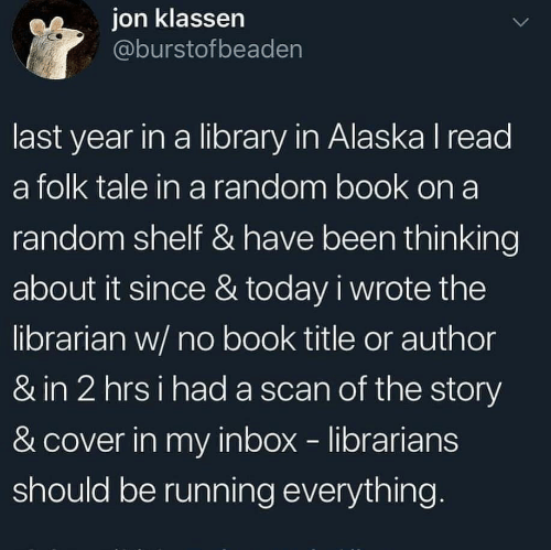 Alaska, Book, and Inbox: ion klassen  @burstofbeaden  last year in a library in Alaska I read  a folk tale in a random book on a  random shelf & have been thinking  about it since & today i wrote the  librarian w/ no book title or author  & in 2 hrsi had a scan of the story  & cover in my inbox librarians  should be running everything