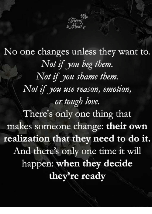 Love, Time, and Mad: ion  Mad  No one changes unless they want to.  Not if you beg them  Not if you shame them.  Not if you use reason, emotion,  or tough love.  There's only one thing that  makes someone change: their own  realization that they need to do it.  And there's only one time it will  happen: when they decide  they're ready