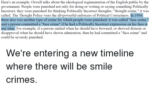 "Crime, Police, and Smile: ion of the English publie by the  govemment. People were punished not only for doing or writing or saying something Politically  Incorrect; they were punished for thinking Politically Incorrect thoughts: ""thought crime,"" it was  called. The Thought Police were the all-powerful enforcers of Political Correctness. In 1984,  there also was another type of crime for which people were punished: it was called ""face crime,""  and a person committed a ""face crime"" if he had a Politically Incorrect expression on his face at  any time. For example, if a person smiled when he should have frowned, or showed distaste or  disapproval when he should have shown admiration, then he had committed a ""face crime"" and  could be severely punished."