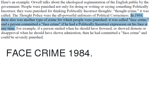 """Crime, Police, and Time: ion of the English publie by the  govemment. People were punished not only for doing or writing or saying something Politically  Incorrect; they were punished for thinking Politically Incorrect thoughts: """"thought crime,"""" it was  called. The Thought Police were the all-powerful enforcers of Political Correctness. In 1984,  there also was another type of crime for which people were punished: it was called """"face crime,""""  and a person committed a """"face crime"""" if he had a Politically Incorrect expression on his face at  any time. For example, if a person smiled when he should have frowned, or showed distaste or  disapproval when he should have shown admiration, then he had committed a """"face crime"""" and  could be severely punished."""