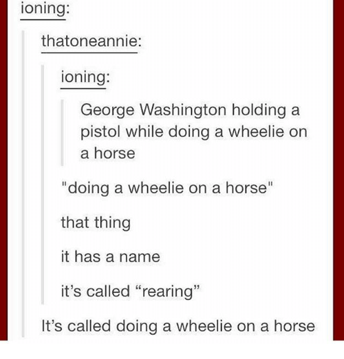 "Ironic, George Washington, and Horse: ioning:  thatoneannie:  ioning:  George Washington holding a  pistol while doing a wheelie on  a horse  ""doing a wheelie on a horse""  that thing  it has a name  it's called ""rearing""  It's called doing a wheelie on a horse"