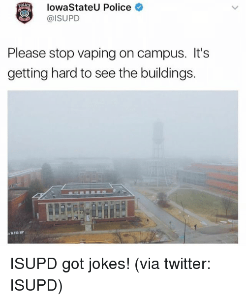 iowa state: Iowa State Police  @ISU PD  Please stop vaping on campus. It's  getting hard to see the buildings. ISUPD got jokes! (via twitter: ISUPD)