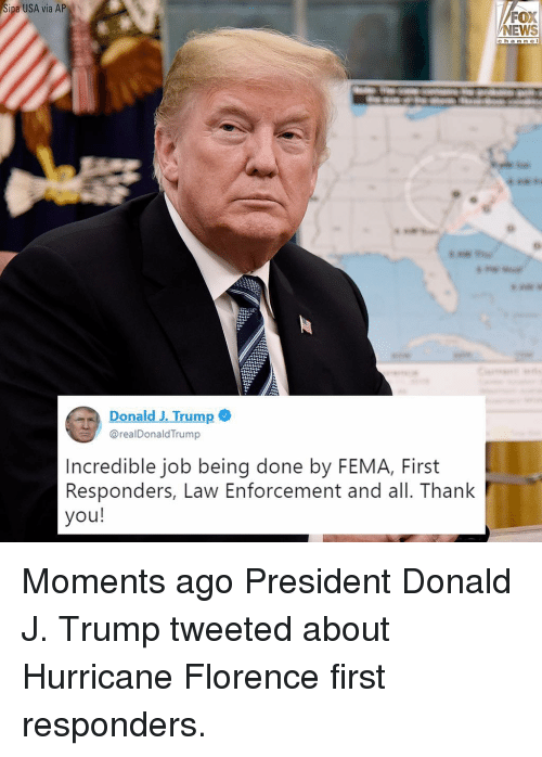 fema: ipa USA via AP  FOX  NEWS  ch a n ne l  Donald J. Trump  @realDonaldTrump  Incredible job being done by FEMA, First  Responders, Law Enforcement and all. Thank  you! Moments ago President Donald J. Trump tweeted about Hurricane Florence first responders.