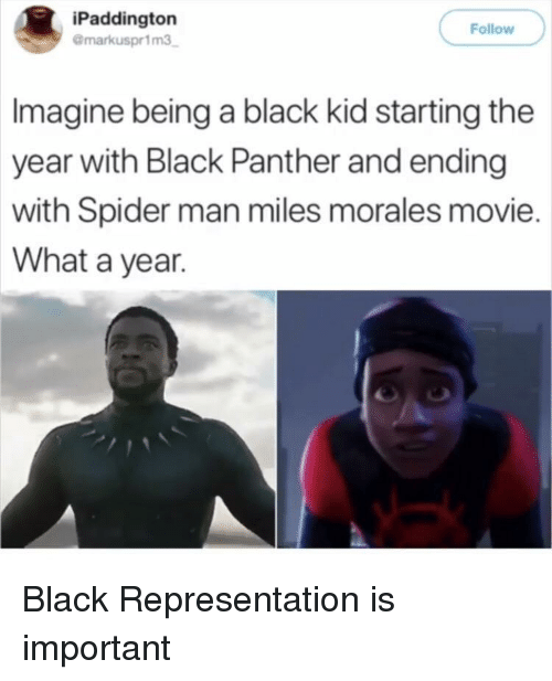 Miles Morales: iPaddington  @markuspr1m3  Follow  Imagine being a black kid starting the  year with Black Panther and ending  with Spider man miles morales movie.  What a year. Black Representation is important