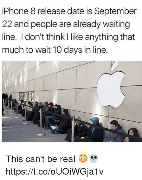 realness: iPhone 8 release date is September  22 and people are already waiting  line. I don't think I like anything that  much to wait 10 days in line. This can't be real 😳💀 https://t.co/oUOiWGja1v