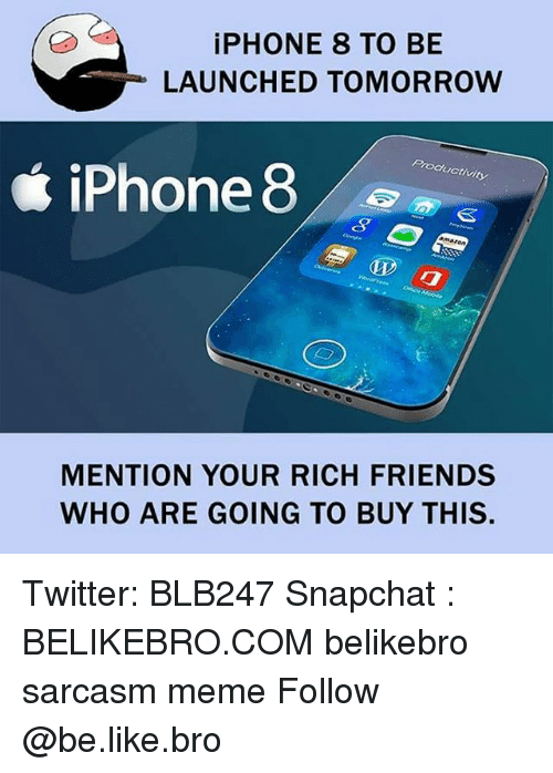 meming: iPHONE 8 TO BE  LAUNCHED TOMORROW  Productivity  iPhone 8  MENTION YOUR RICH FRIENDS  WHO ARE GOING TO BUY THIS. Twitter: BLB247 Snapchat : BELIKEBRO.COM belikebro sarcasm meme Follow @be.like.bro