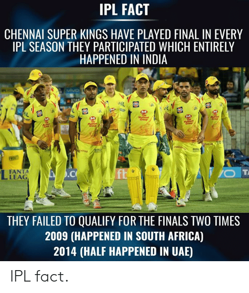 Fanta: IPL FACT  CHENNAI SUPER KINGS HAVE PLAYED FINAL IN EVERY  IPL SEASON THEY PARTICIPATED WHICH ENTIRELY  HAPPENED IN INDIA  BIRL  FANTA  LEAG  THEY FAILED TO QUALIFY FOR THE FINALS TWO TIMES  2009 (HAPPENED IN SOUTH AFRICA)  2014 (HALF HAPPENED IN UAE) IPL fact.