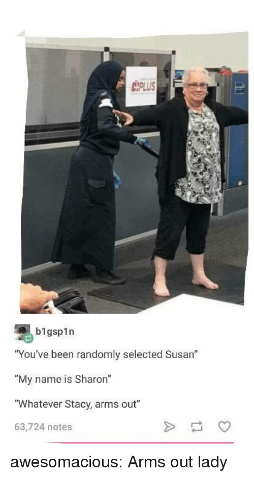 "Tumblr, Blog, and Http: IPLUS  b1gsp1n  ""You've been randomly selected Susan""  ""My name is Sharon""  ""Whatever Stacy, arms out""  63,724 notes awesomacious:  Arms out lady"