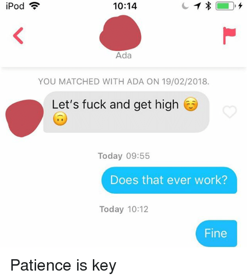 Work, Fuck, and Ipod: iPod  10:14  Ada  YOU MATCHED WITH ADA ON 19/02/2018.  Let's fuck and get high  Today 09:55  Does that ever work?  Today 10:12  Fine Patience is key