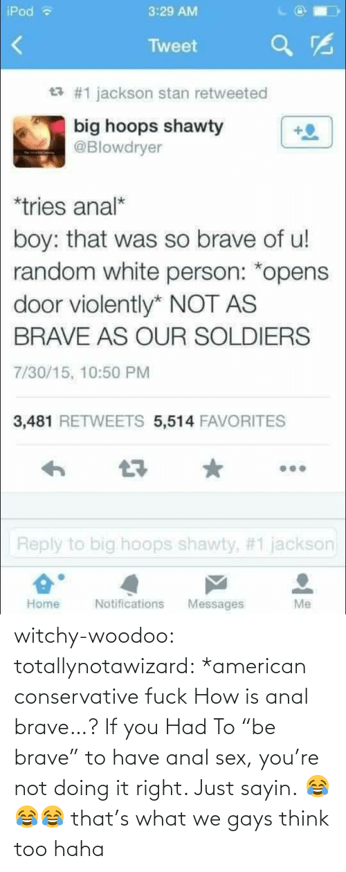 """Think Too: iPod  3:29 AM  Tweet  £7 #1 jackson stan retweeted  big hoops shawty  @Blowdryer  *tries anal*  boy: that was so brave of u!  random white person: *opens  door violently* NOT AS  BRAVE AS OUR SOLDIERS  7/30/15, 10:50 PM  3,481 RETWEETS 5,514 FAVORITES    Reply to big hoops shanty, #1 jackson  Home  Notifications Messages  Me witchy-woodoo:  totallynotawizard:  *american conservative fuck  How is anal brave…? If you Had To """"be brave"""" to have anal sex, you're not doing it right. Just sayin.  😂😂😂 that's what we gays think too haha"""