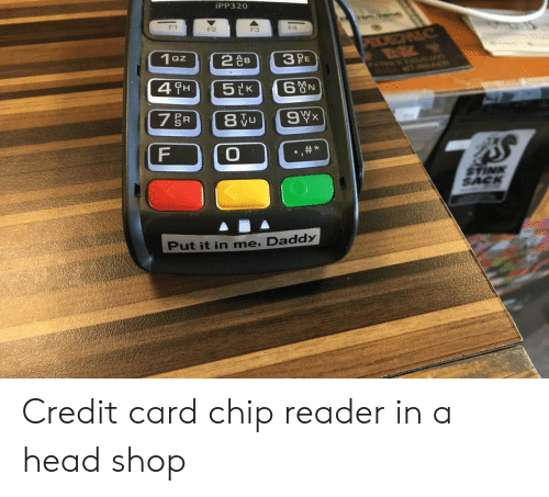 Card Chip: iPP320  F1  F2  F3  F4  1 oz  2 AB  SAC  Put it in me, Daddy Credit card chip reader in a head shop