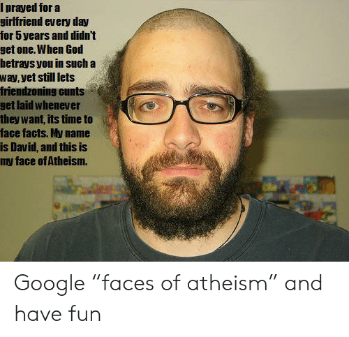 """Friendzoning: Iprayed for a  girlfriend every day  for 5 years and didn't  get one. When God  betrays you in such a  way, yet still lets  friendzoning cunts  get laid whenever  they want, its time to  face facts. My name  is David, and this is  my face of Atheism. Google """"faces of atheism"""" and have fun"""